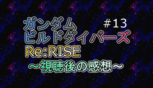 ※ネタバレ注意 ビルドダイバーズRe:RISE 第13話を視聴しての感想