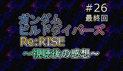 ※ネタバレ注意 ビルドダイバーズRe:RISE 第26話を視聴しての感想